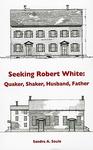 Seeking Robert White: Quaker, Shaker, Husband, Father by Sandra A. Soule